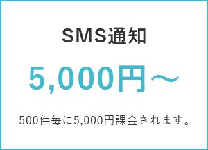 SMS通知 5,000円~ / 500件毎に5,000円課金されます。