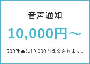 音声通知 10,000円~ / 500件毎に10,000円課金されます。