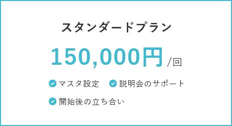スタンダードプラン 150,000円/回 マスタ設定・説明会のサポート・開始後の立ち会い